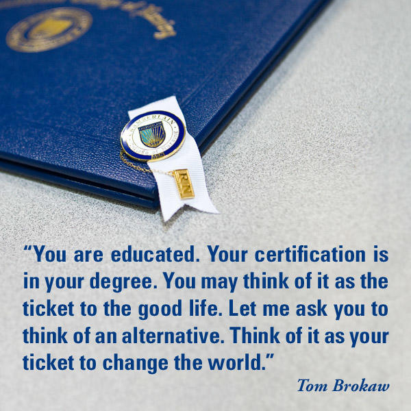 "Diploma with Chamberlain pin and graphic text of quote ""You are educated. Your certification is in your degree. You may think of it as the ticket to the good life. Let me ask you to think of an alternative. Think of it as your ticket to change the world."" - Tom Brokaw"