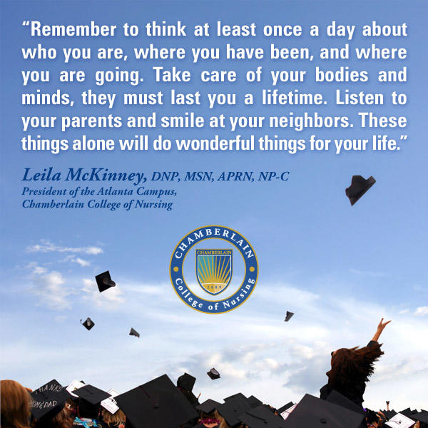 "Graduates throwing up their caps and graphic text of quote ""Remember to think at least once a day about who you are, where you have been, and where you are going. Take care of your bodies and minds, they must last you a lifetime. Listen to your parents and smile at your neighbors. These things alone will do wonderful things for your life."" - Leila McKinney, DNP, MSN, APRN, NP-C, President of the Atlanta Campus, Chamberlain College of Nursing"